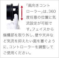 「風向きコントローラー」は、360度任意の位置に気流設定が可能です。フェイスから機構部を取り外し、壁や天井など気流を抑えたい面を塞ぐように、コントローラーをを調整してご使用ください。
